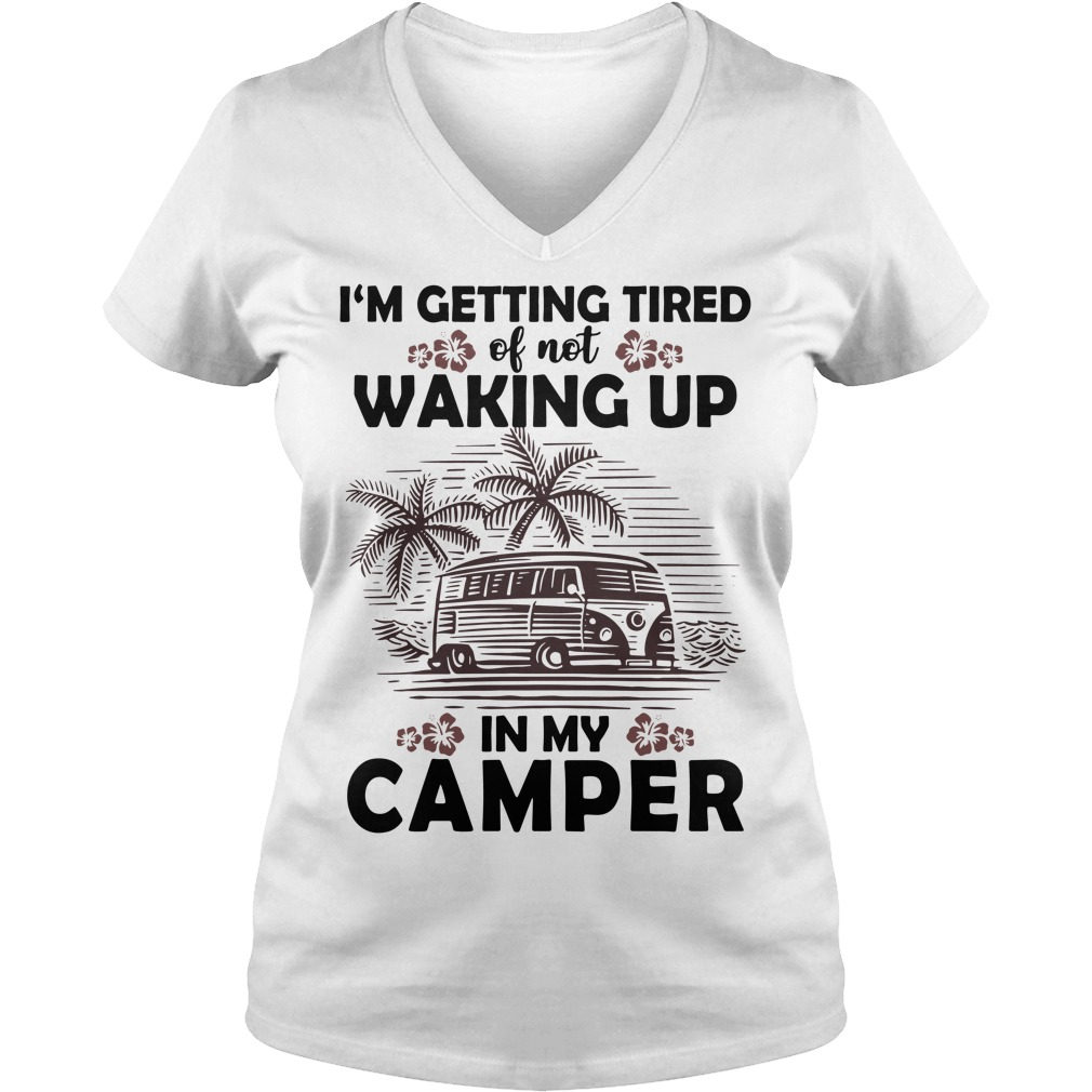I'm getting tired of not waking up in my camper V-neck T-shirt