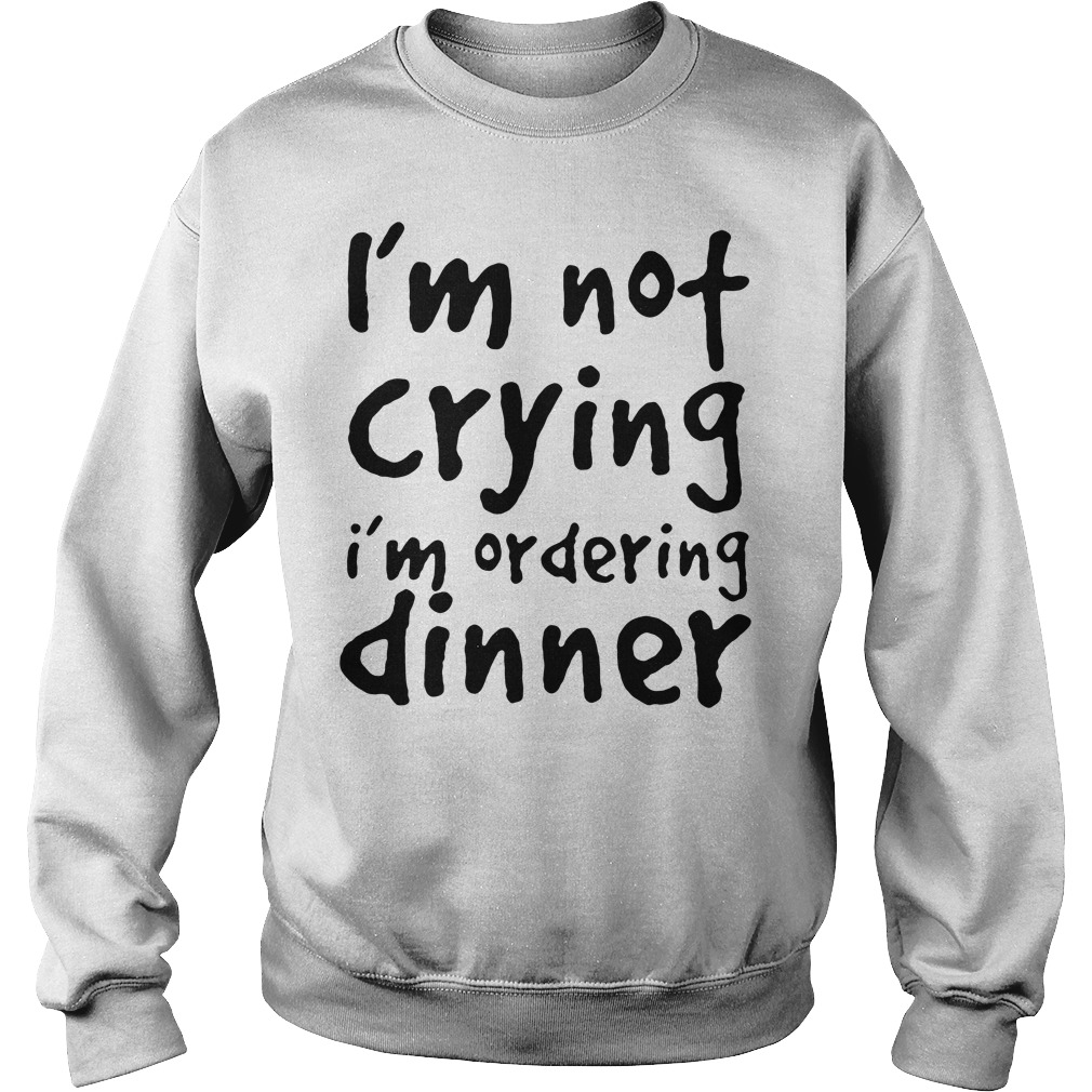 I'm not crying I'm ordering dinner Sweater