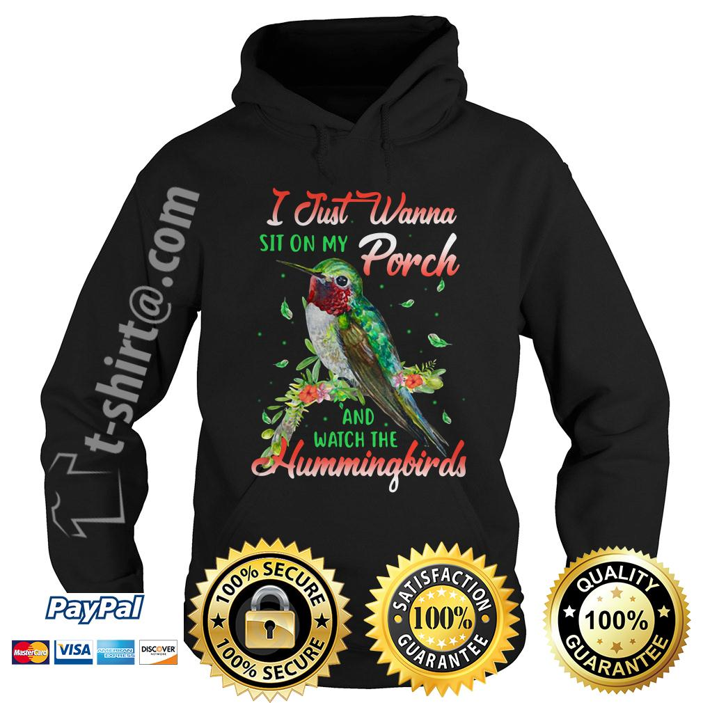 I just wanna sit on my porch and watch the Hummingbirds Hoodie