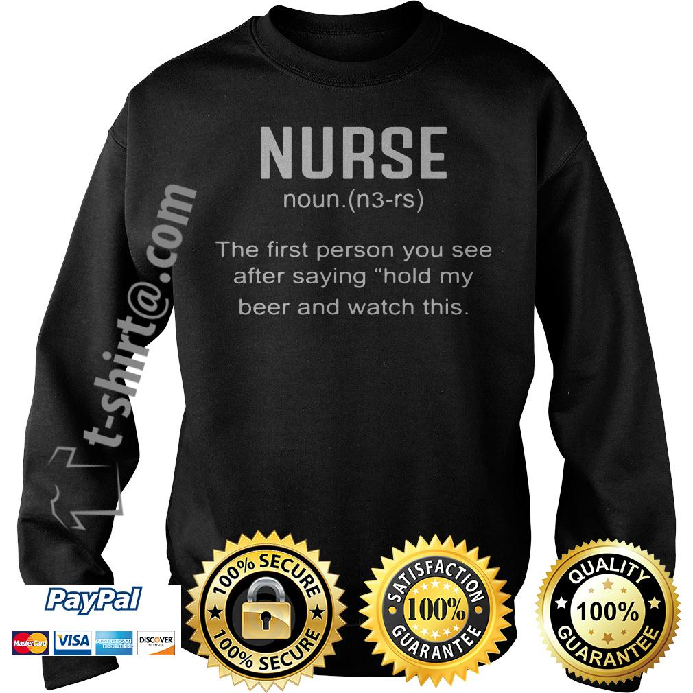 Nurse definition the first person you see after saying hold my beer Sweater
