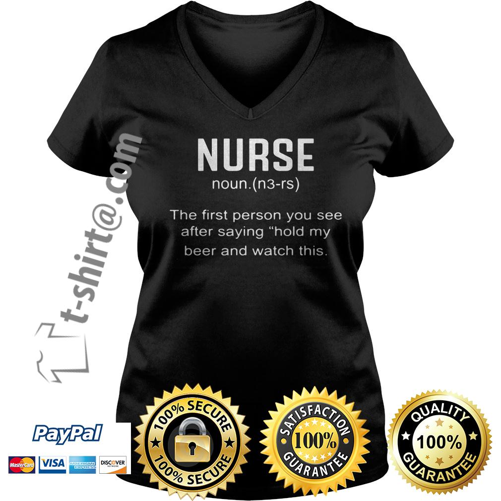 Nurse definition the first person you see after saying hold my beer V-neck T-shirt