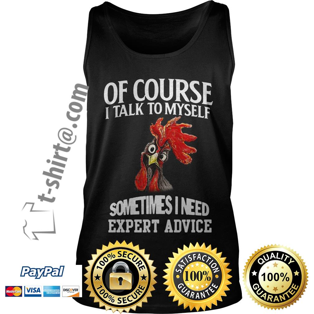 Rooster chicken of course I talk to myself sometimes I need expert advice Tank top