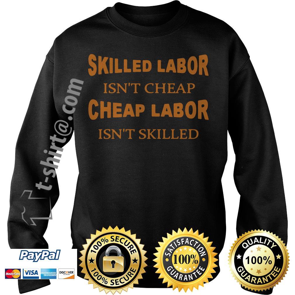 Skilled labor isn't cheap cheap labor isn't skilled Sweater