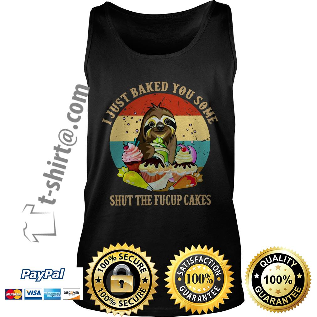 Sloth I just baked you some shut the fucup cakes retro Tank top