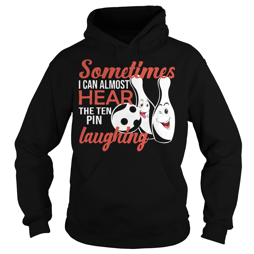 Sometimes I can almost hear the ten pin laughing Hoodie