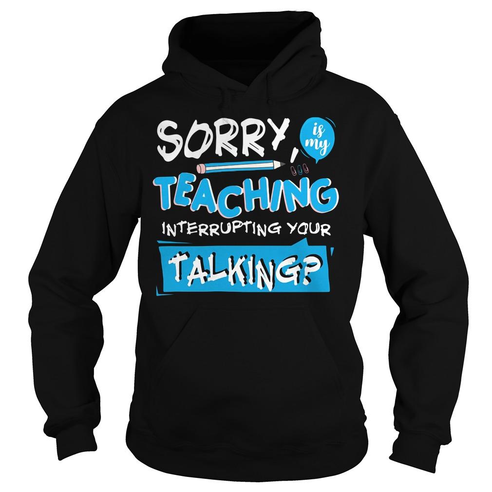 Sorry is my teaching interrupting your talking Hoodie