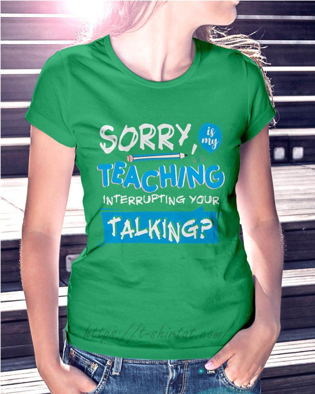Sorry is my teaching interrupting your talking Ladies Tee green
