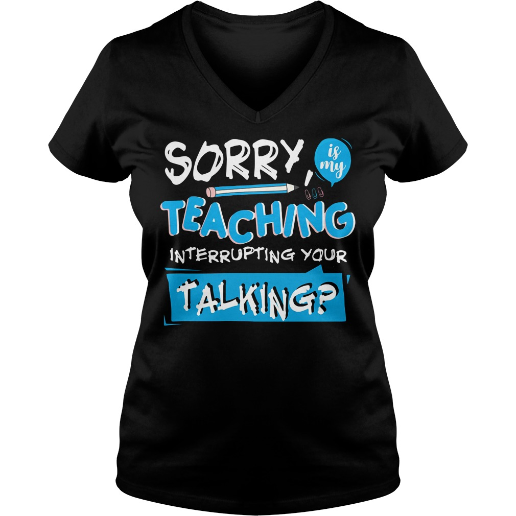 Sorry is my teaching interrupting your talking V-neck T-shirt