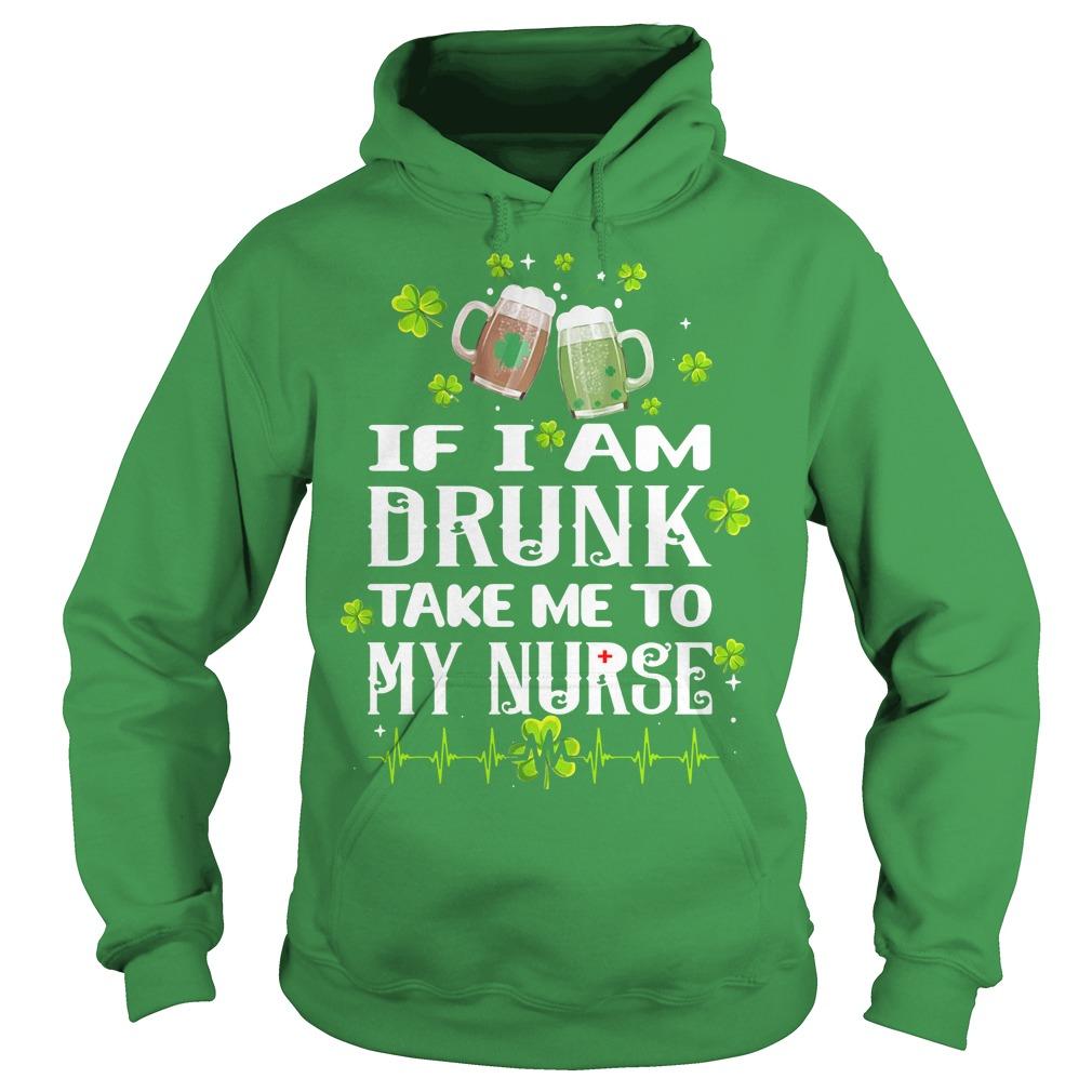 St Patrick's day if I am drunk take me to my nurse Hoodie