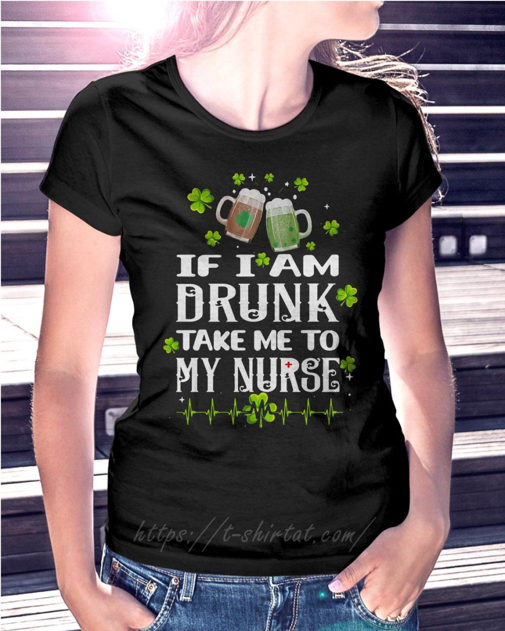 St Patrick's day if I am drunk take me to my nurse Ladies Tee