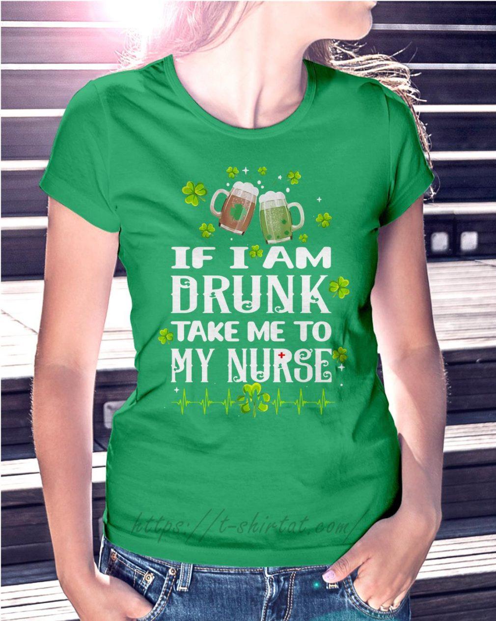 St Patrick's day if I am drunk take me to my nurse Ladies tee green