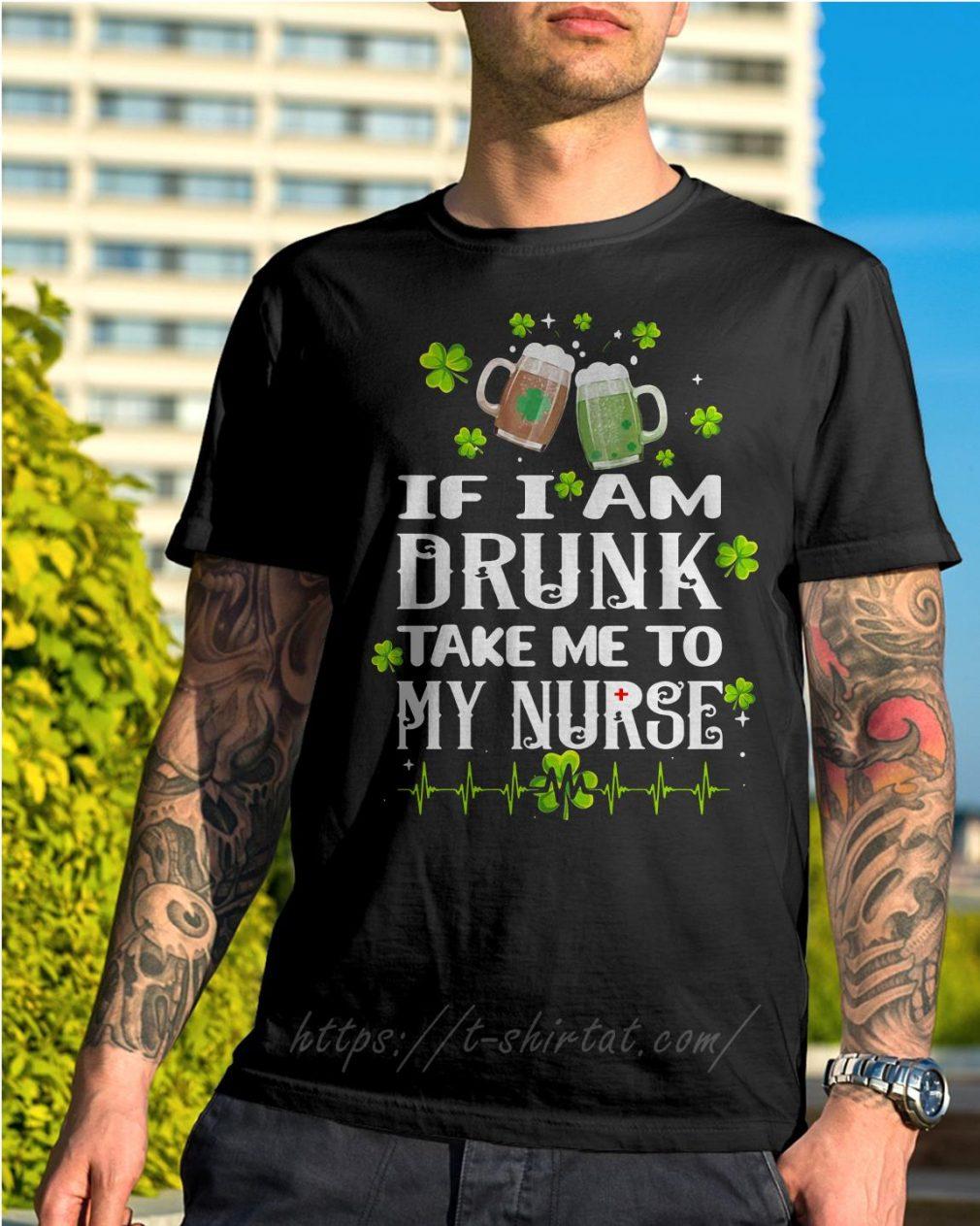 St Patrick's day if I am drunk take me to my nurse shirt