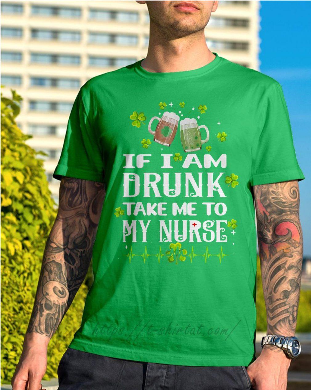 St Patrick's day if I am drunk take me to my nurse Shirt green