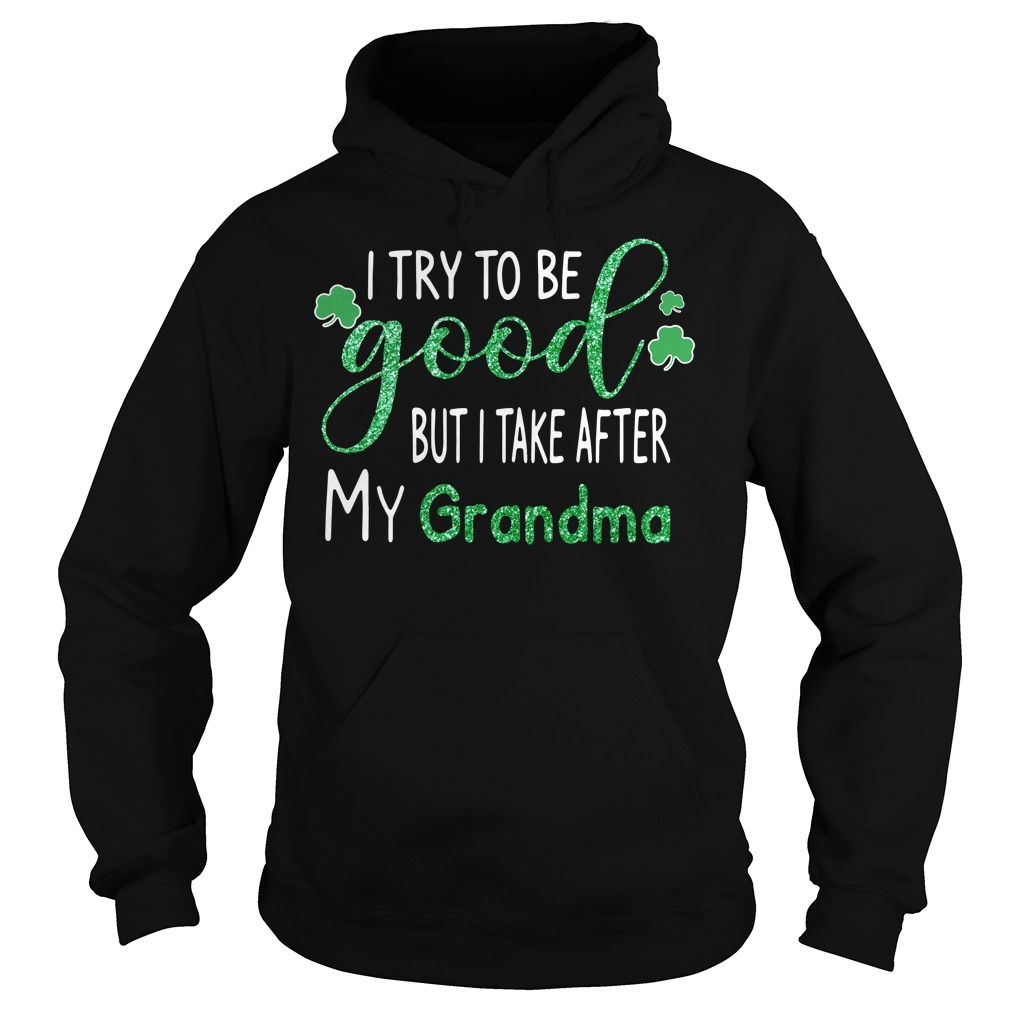 St Patrick's Day I try to be good but I take after my grandma Hoodie