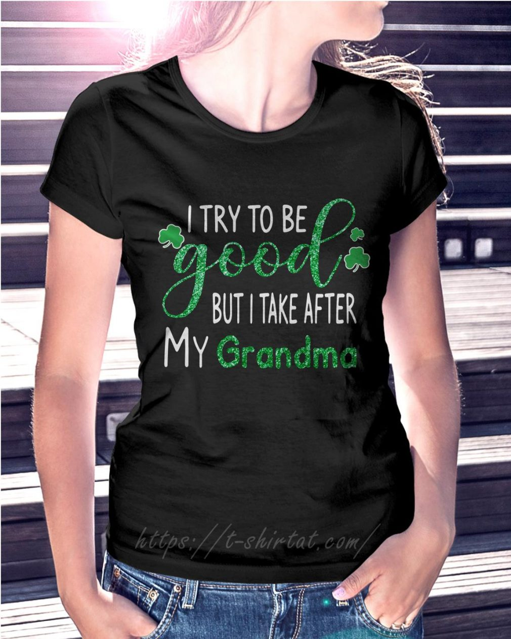 St Patrick's Day I try to be good but I take after my grandma Ladies Tee