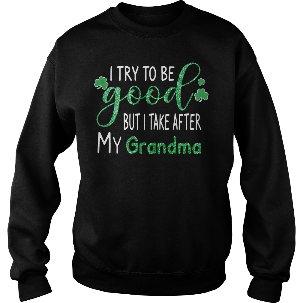 St Patrick's Day I try to be good but I take after my grandma Sweater