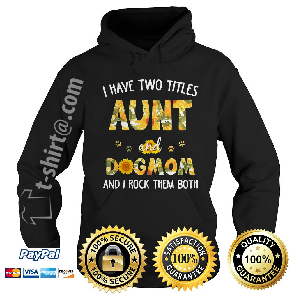 Sunflower I have two titles aunt and dog mom and I rock them both Hoodie