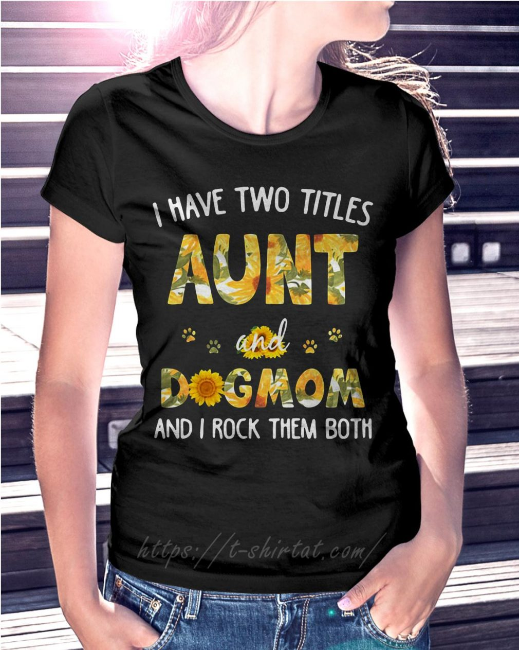 Sunflower I have two titles aunt and dog mom and I rock them both Ladies Tee