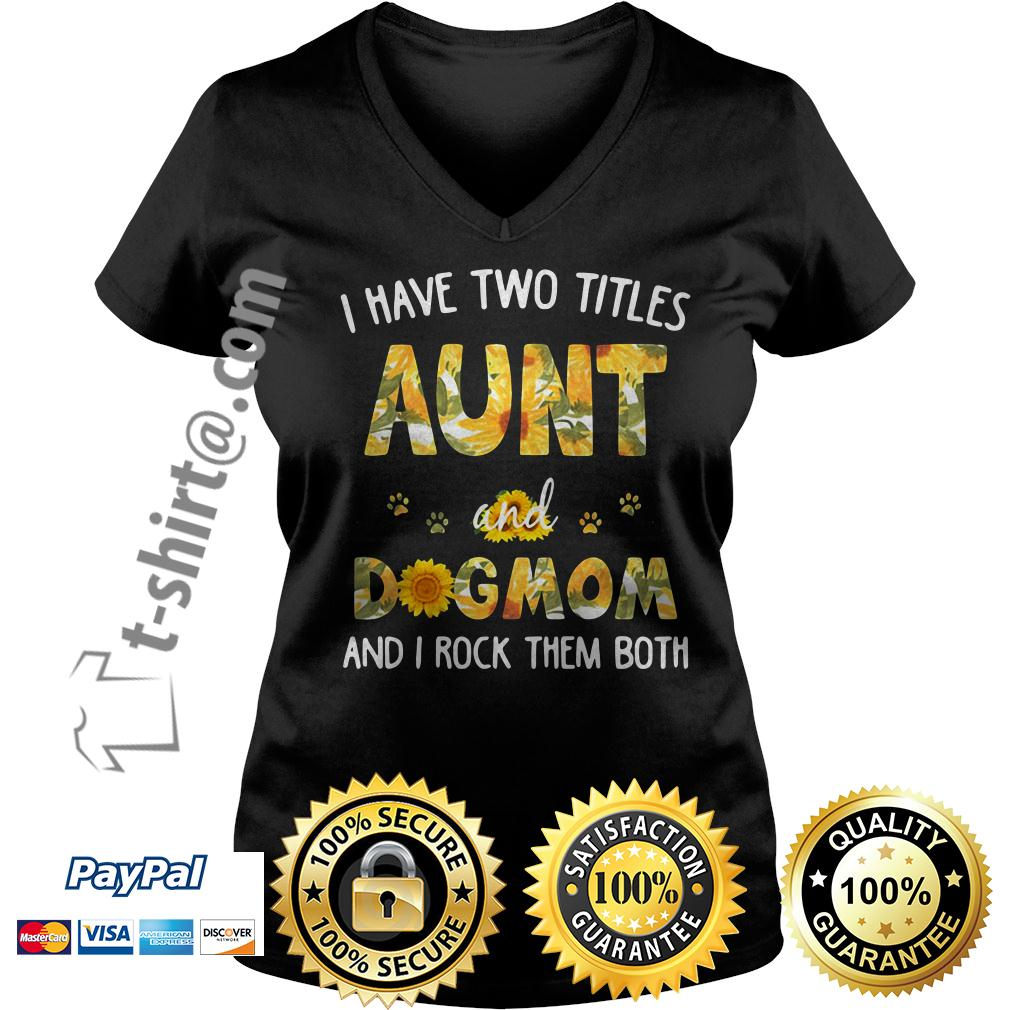 Sunflower I have two titles aunt and dog mom and I rock them both V-neck T-shirt