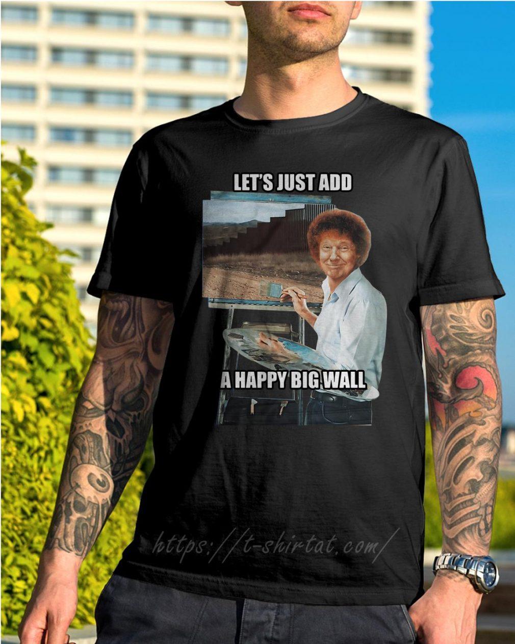 Trump Bob Ross let's just add a happy big wall shirt