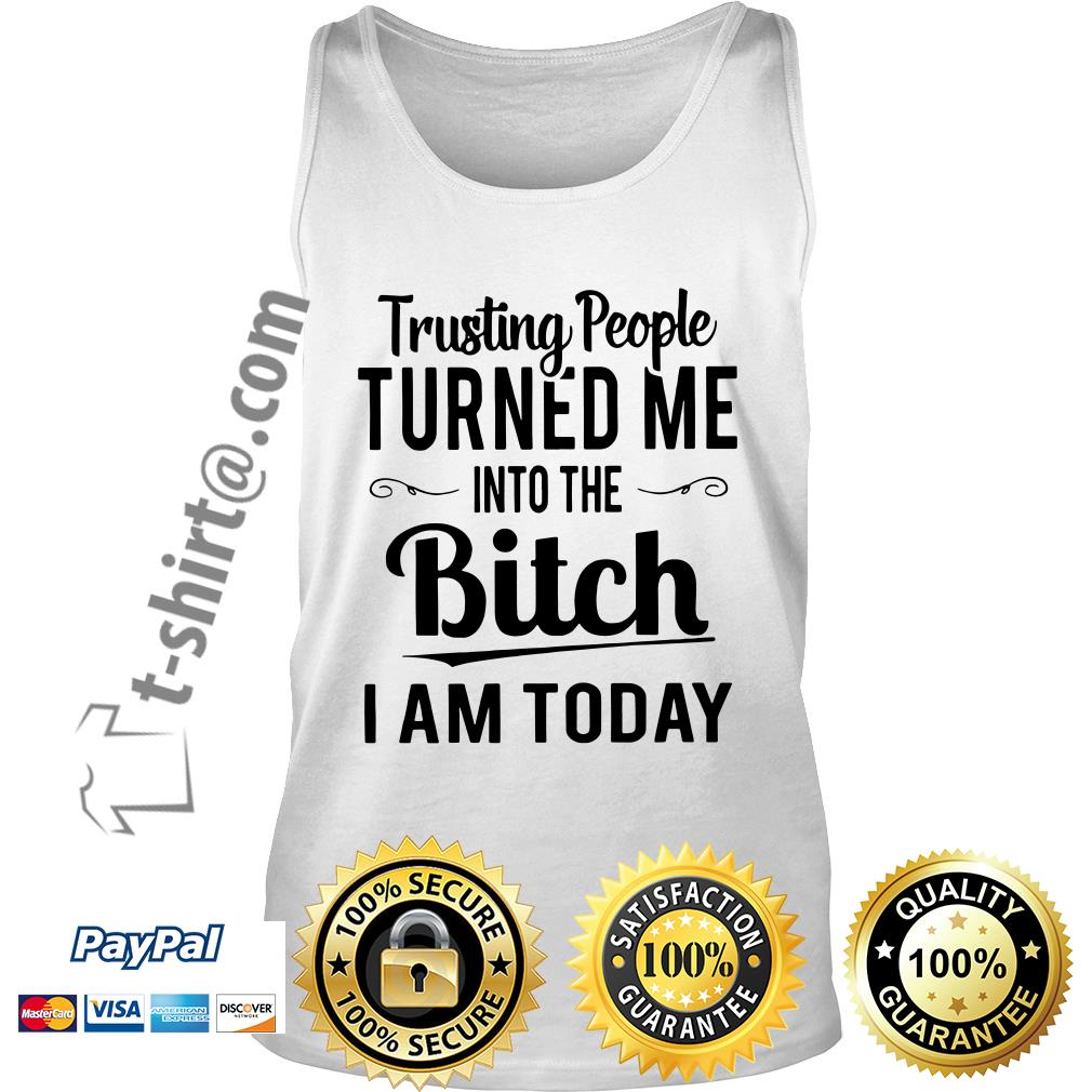 Trusting people turned me into the bitch I am today Tank top