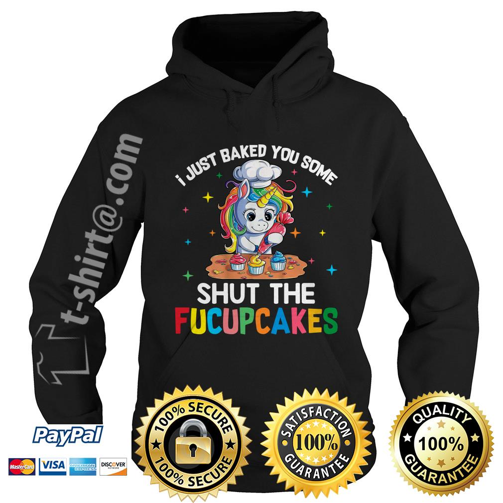 Unicorn I just baked you some shut the fucupcakes Hoodie