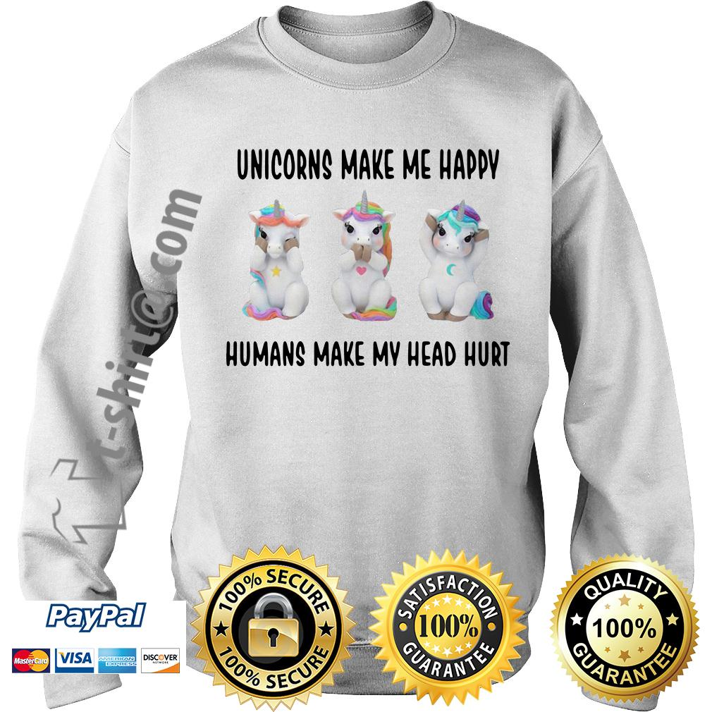 Unicorn make me happy humans make my head hurt Sweater