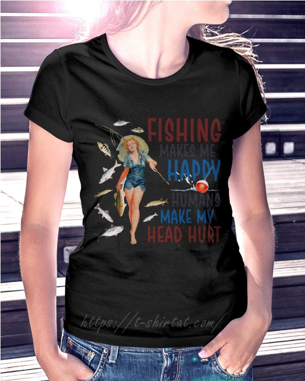 Women fishing makes me happy humans make my head hurt Ladies Tee