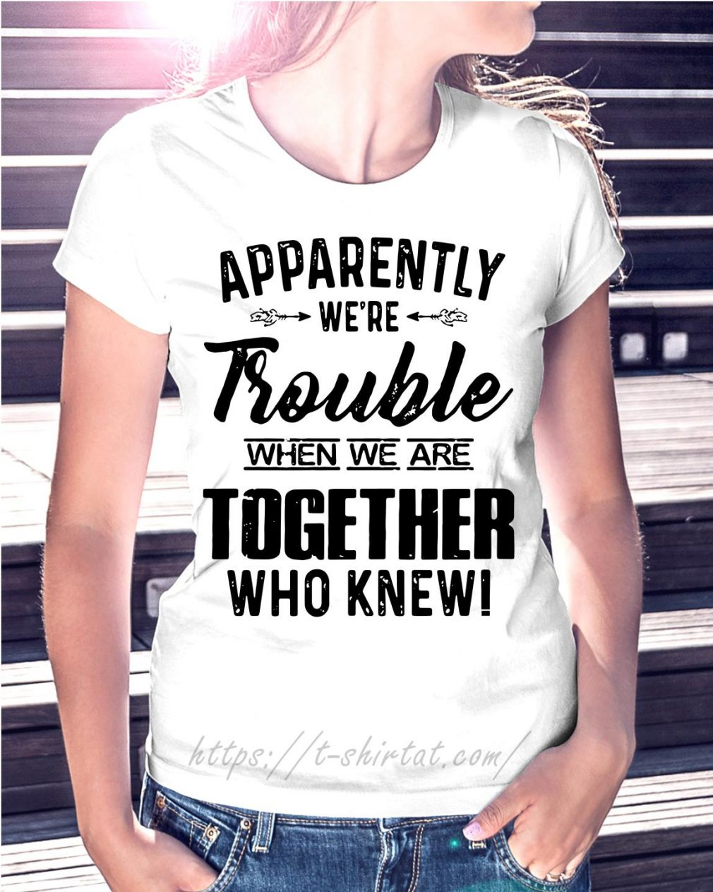 Apparently we're trouble when we are together who knew