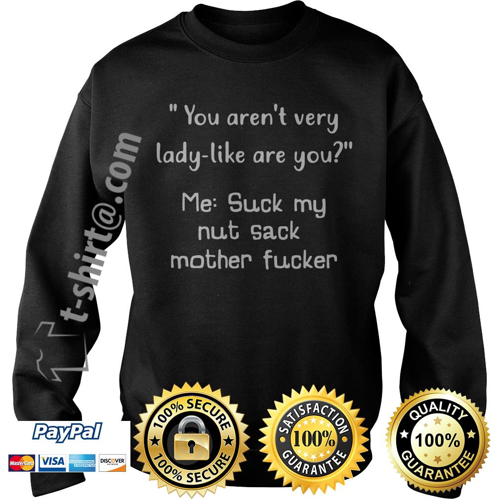 You aren't very lady-like are you me suck my nut sack mother fucker Sweater