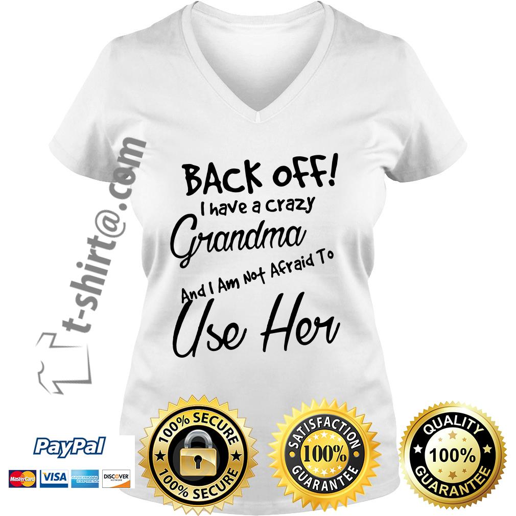 Back off I have a crazy grandma and I am not afraid to use her V-neck T-shirt