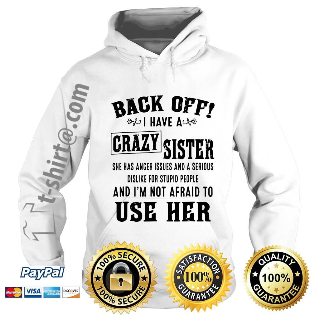 Back off I have a crazy sister she has anger issues and a serious dislike for stupid people Hoodie