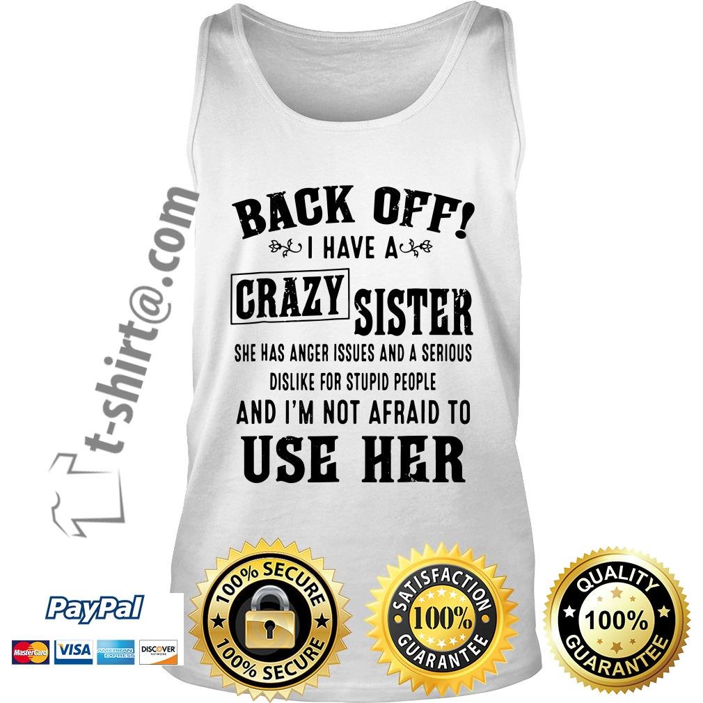 Back off I have a crazy sister she has anger issues and a serious dislike for stupid people Tank top