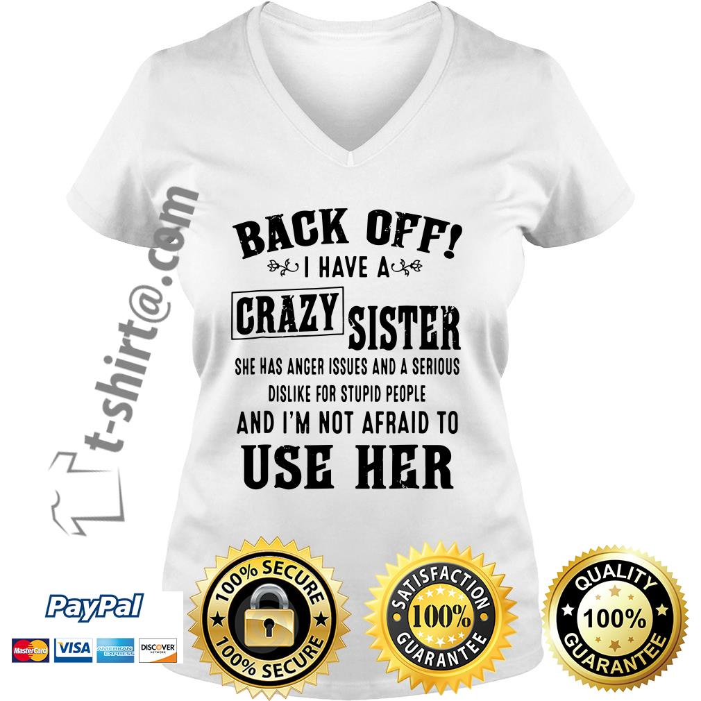 Back off I have a crazy sister she has anger issues and a serious dislike for stupid people V-neck T-shirt