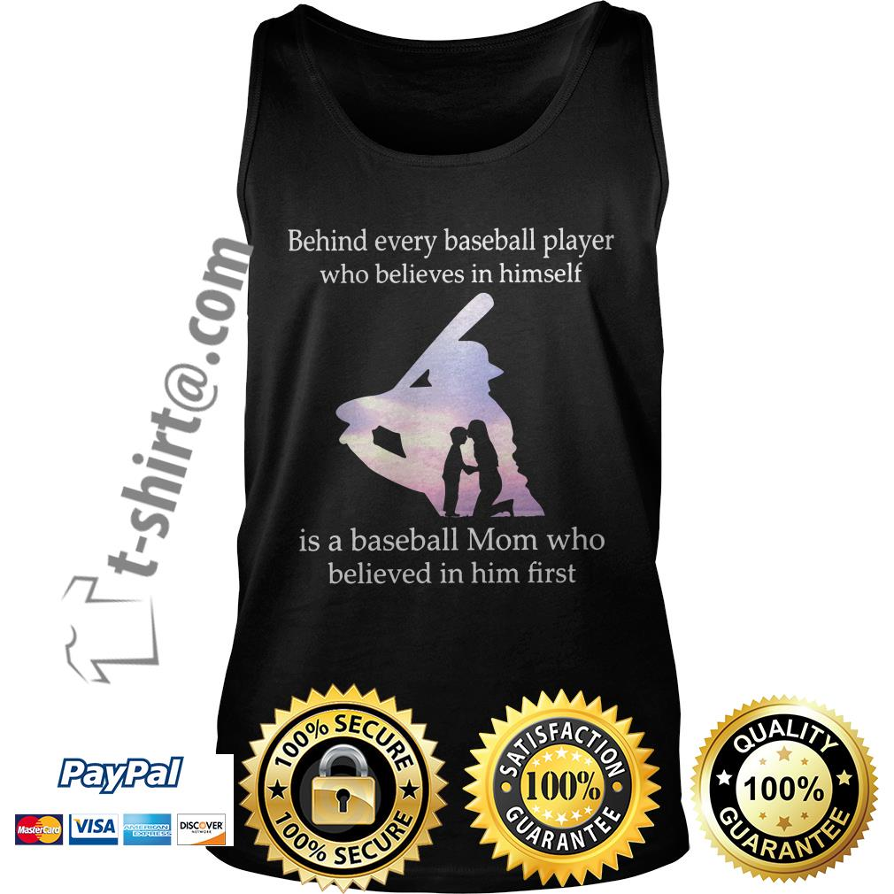 Behind every baseball player who believes in himself is a baseball mom who believed in him first Tank top