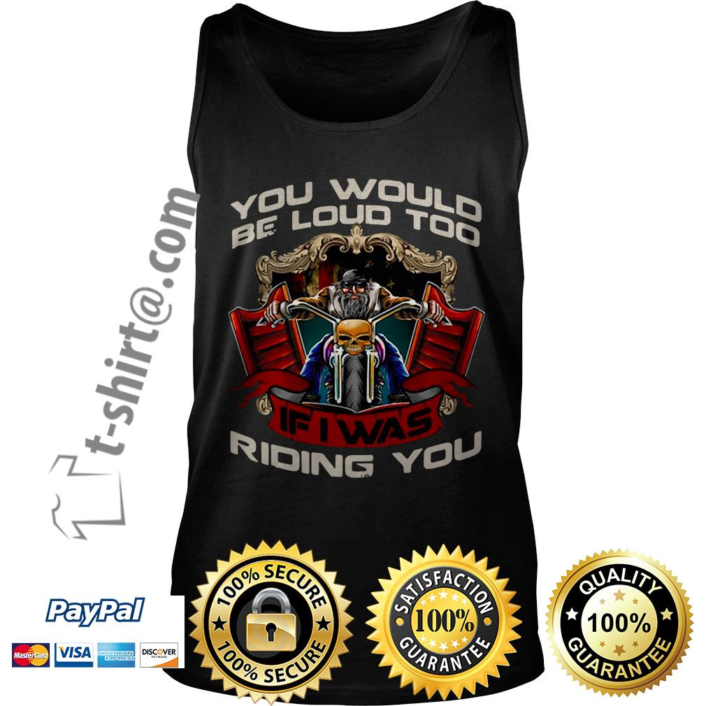 Biker you would be loud too if I was riding you Tank top