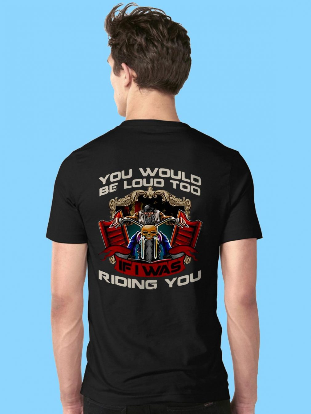 Biker you would be loud too if I was riding you shirt