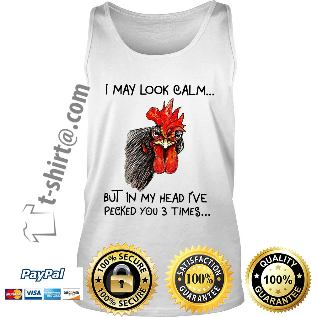 Chicken I may look calm but in my head I've pecked you 3 times Tank top