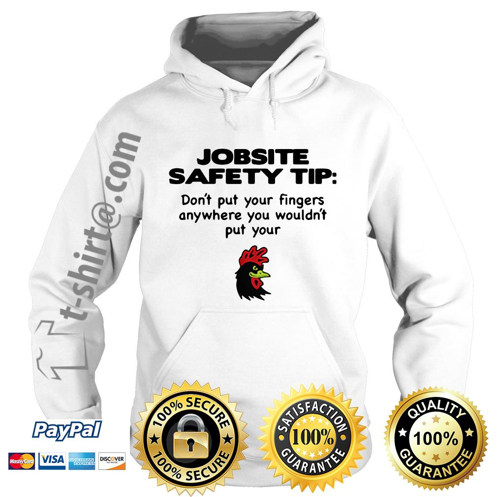 Chicken jobsite safety tip don't put your fingers anywhere you wouldn't put your Hoodie