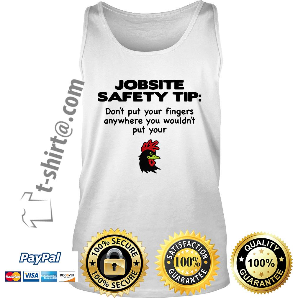 Chicken jobsite safety tip don't put your fingers anywhere you wouldn't put your Tank top