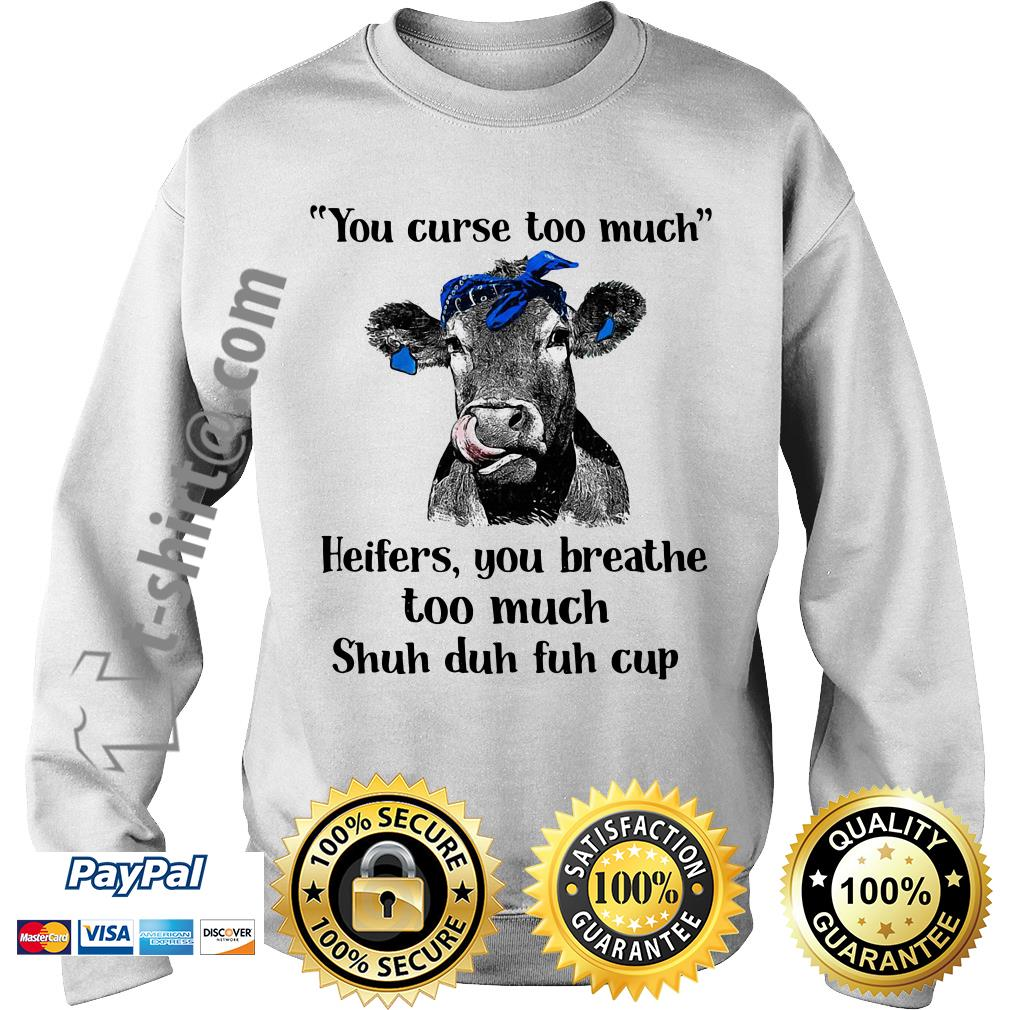 Cow you curse too much heifers you breathe too much shuh duh fuh cup Sweater