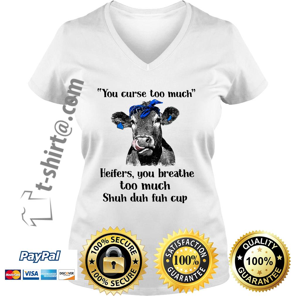 Cow you curse too much heifers you breathe too much shuh duh fuh cup V-neck T-shirt