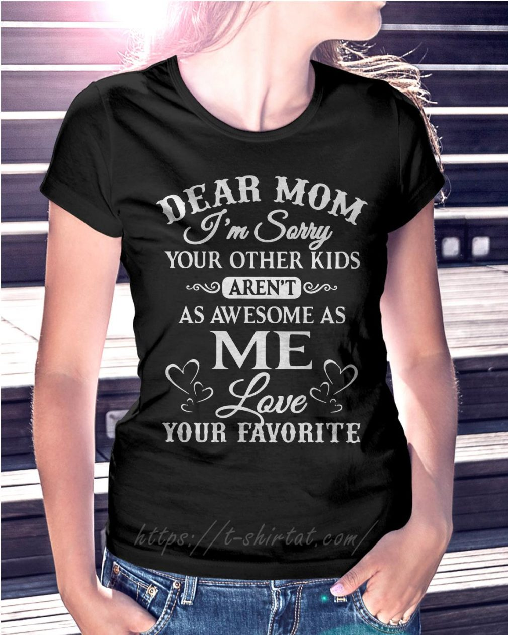 Dear mom I'm sorry your other kids aren't as awesome as me love your favorite