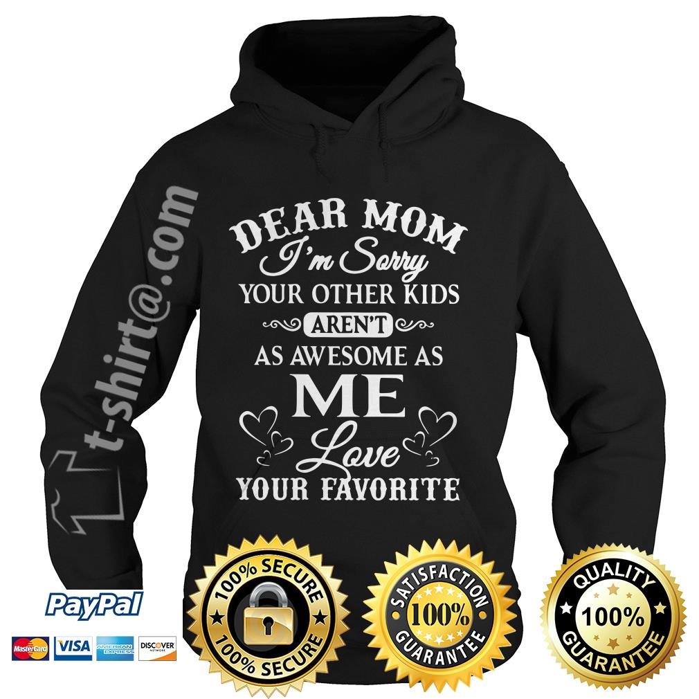 Dear mom I'm sorry your other kids aren't as awesome as me love your favorite Hoodie