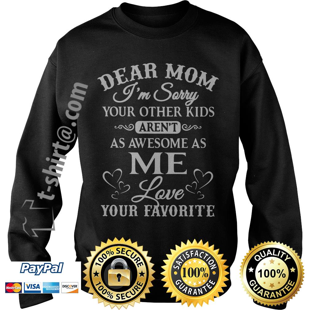 Dear mom I'm sorry your other kids aren't as awesome as me love your favorite Sweater