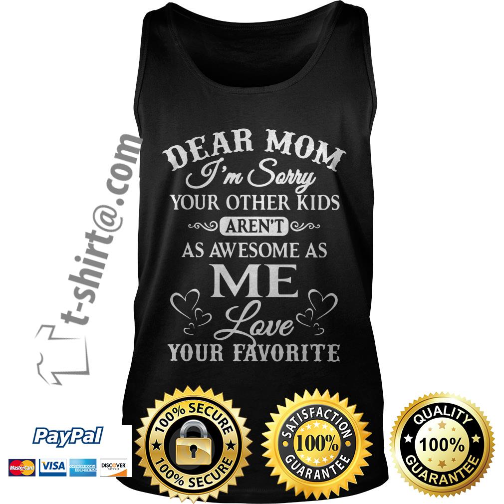 Dear mom I'm sorry your other kids aren't as awesome as me love your favorite Tank top