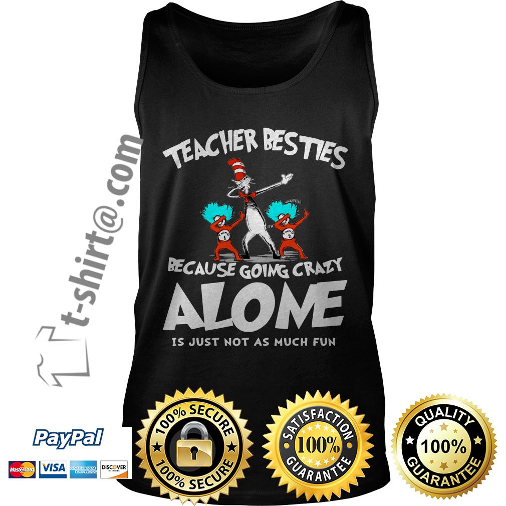 Dr. Seuss dabbing teacher besties because going crazy alone is just not as much fun Tank top