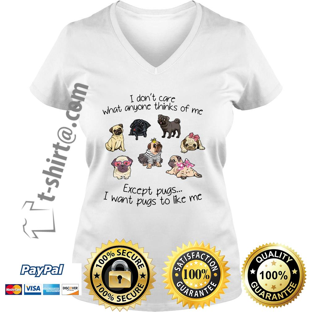 I don't care what anyone thinks of me excepts pugs I want pugs to like me V-neck T-shirt