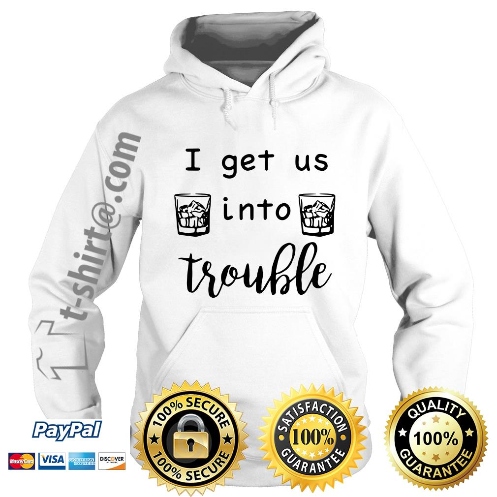 I get us into trouble whiskey Hoodie