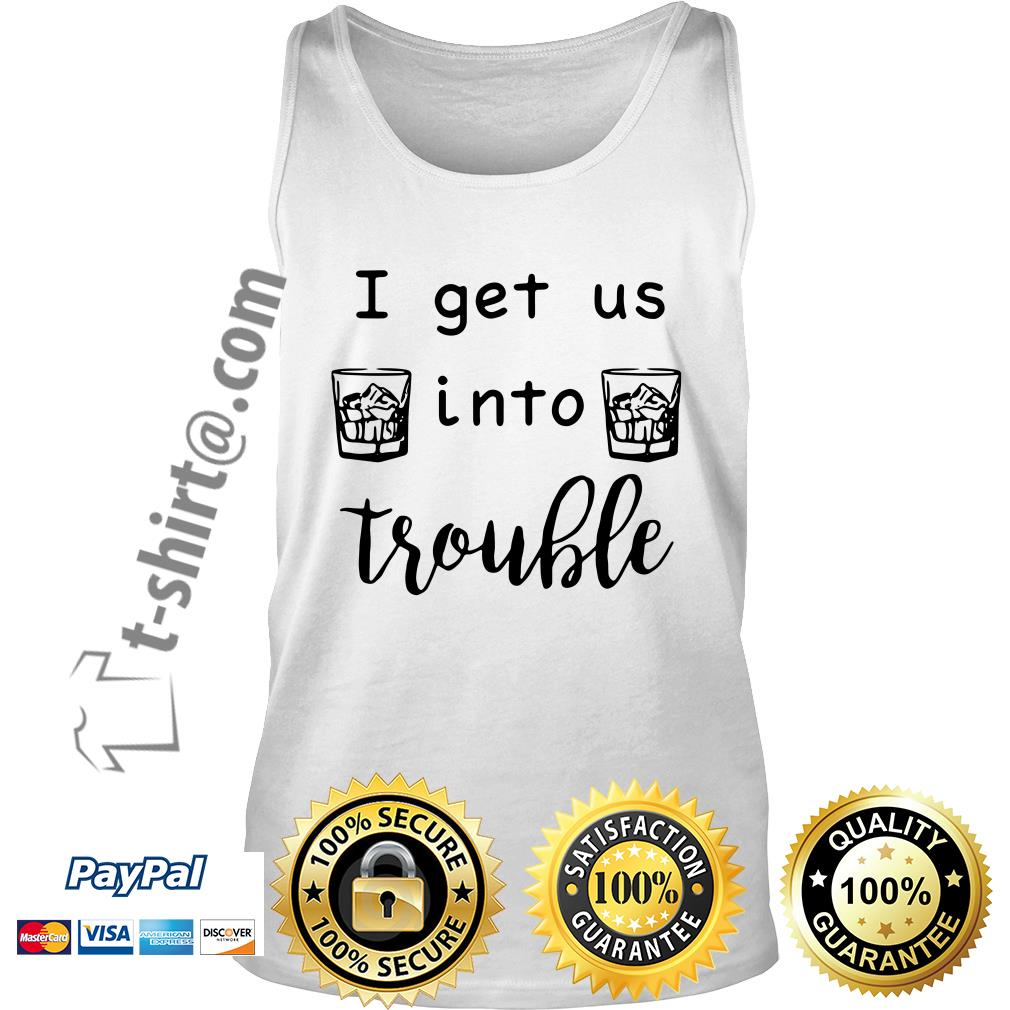 I get us into trouble whiskey Tank top